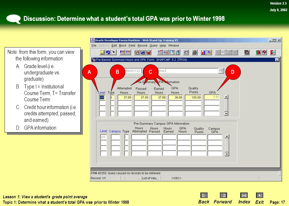 Page: 16 BackForwardIndex Exit Version 2.5 July 8, 2002 Procedure: Determine what a student's total GPA was prior to Winter 1998 Navigate to the SHAPC