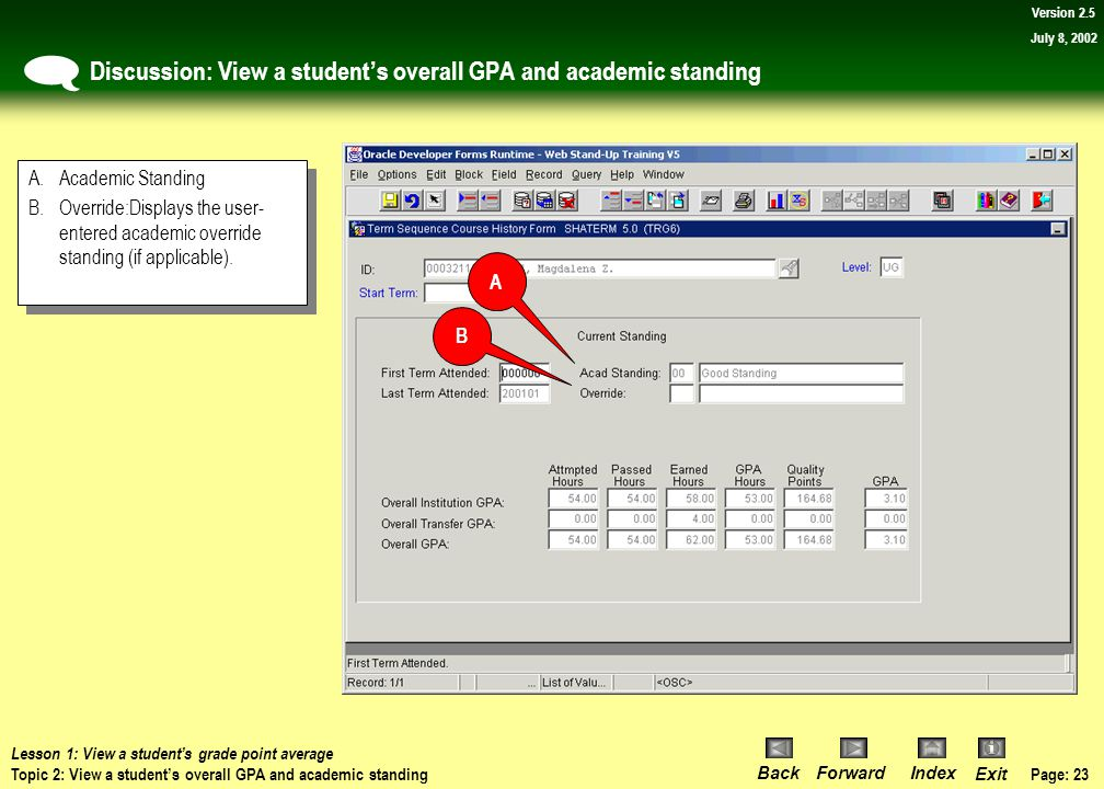 Page: 22 BackForwardIndex Exit Version 2.5 July 8, 2002 Procedure: View a student's overall GPA and academic standing Navigate to the SHATERM form. 1)