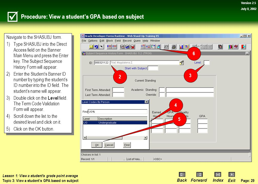 Page: 28 BackForwardIndex Exit Version 2.5 July 8, 2002 Topic 3: View a student's GPA based on subject What you will learn in this topic: How to view