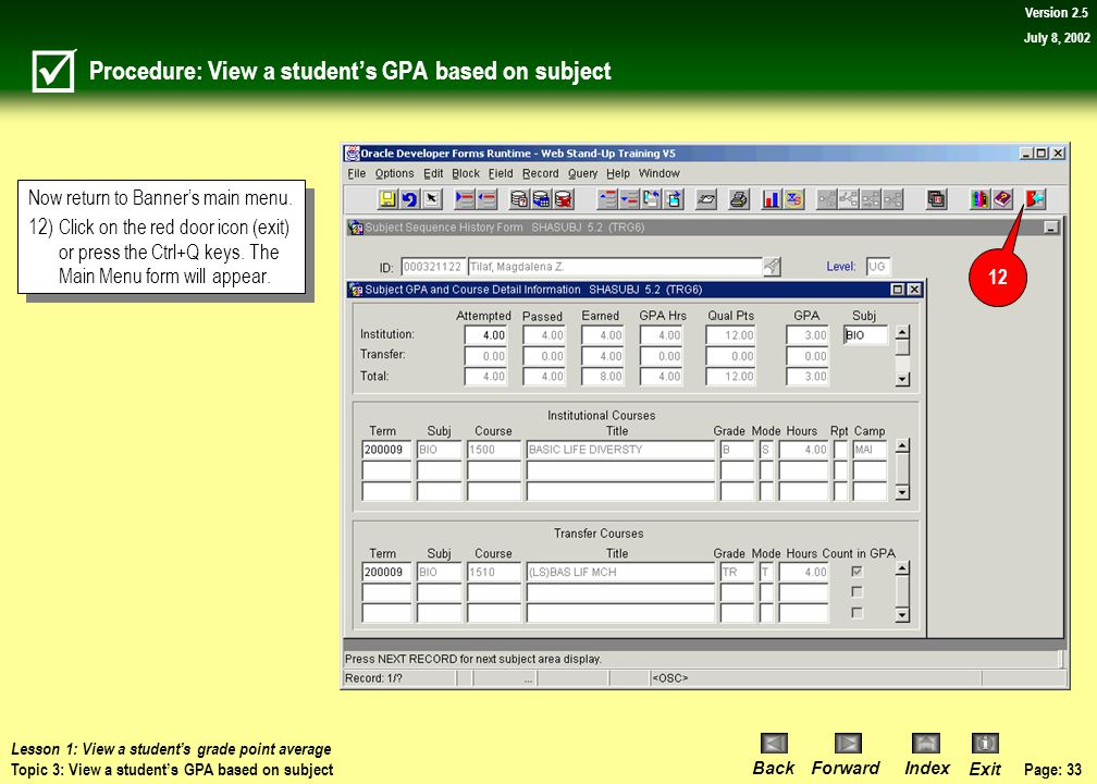 Page: 32 BackForwardIndex Exit Version 2.5 July 8, 2002 Procedure: View a student's GPA based on subject 11)Use the scroll bar in the top block to scr