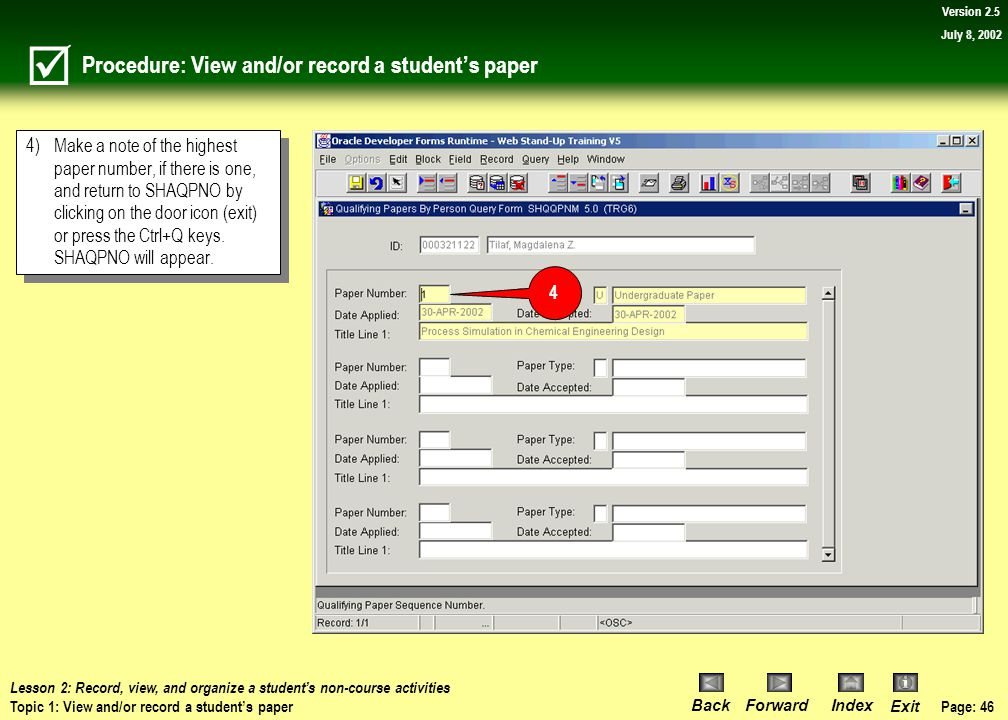 Page: 45 BackForwardIndex Exit Version 2.5 July 8, 2002 Procedure: View and/or record a student's paper Navigate to the SHAQPNO form. 1)Type SHAQPNO i