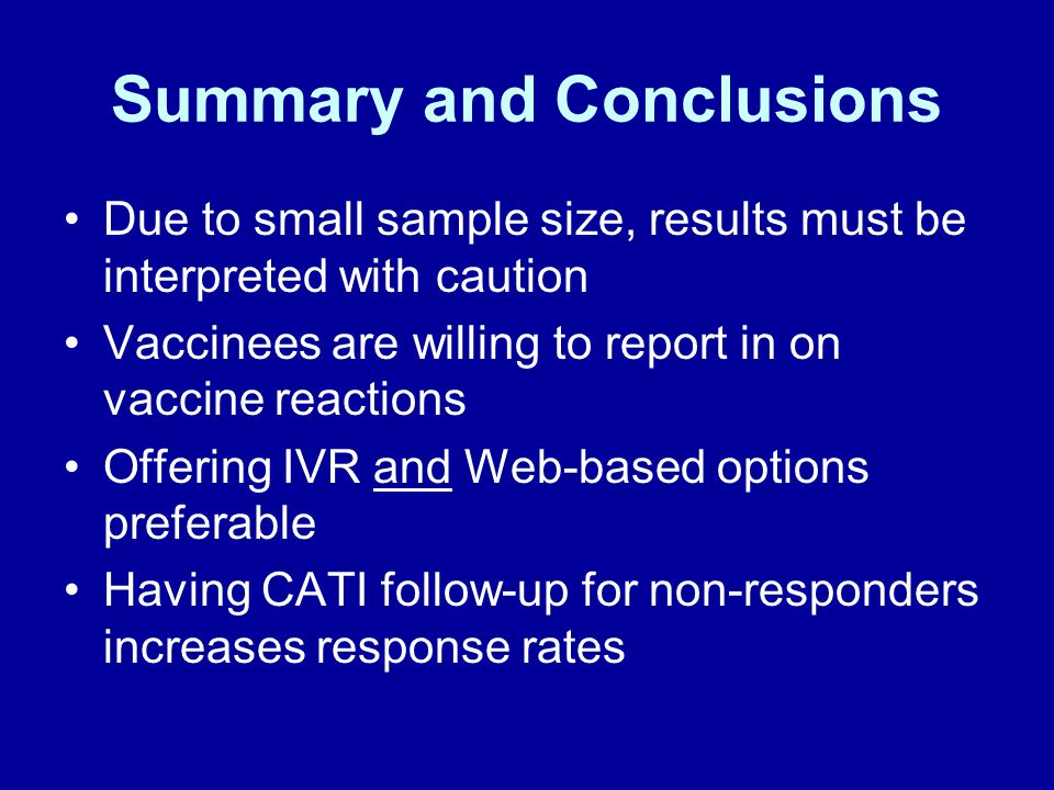 Summary and Conclusions Due to small sample size, results must be interpreted with caution Vaccinees are willing to report in on vaccine reactions Offering IVR and Web-based options preferable Having CATI follow-up for non-responders increases response rates