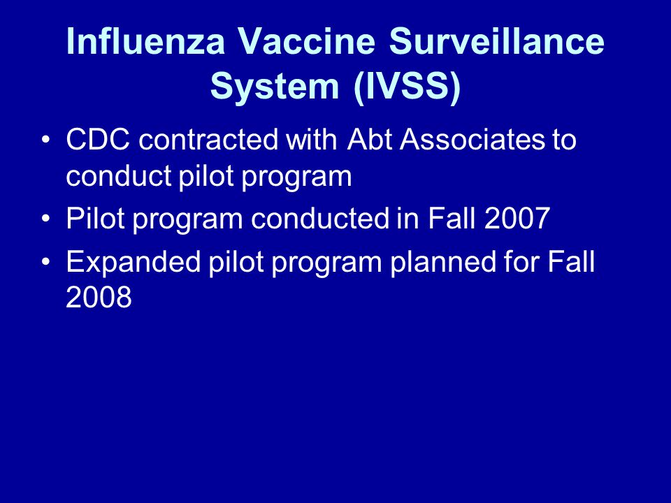 Influenza Vaccine Surveillance System (IVSS) CDC contracted with Abt Associates to conduct pilot program Pilot program conducted in Fall 2007 Expanded pilot program planned for Fall 2008