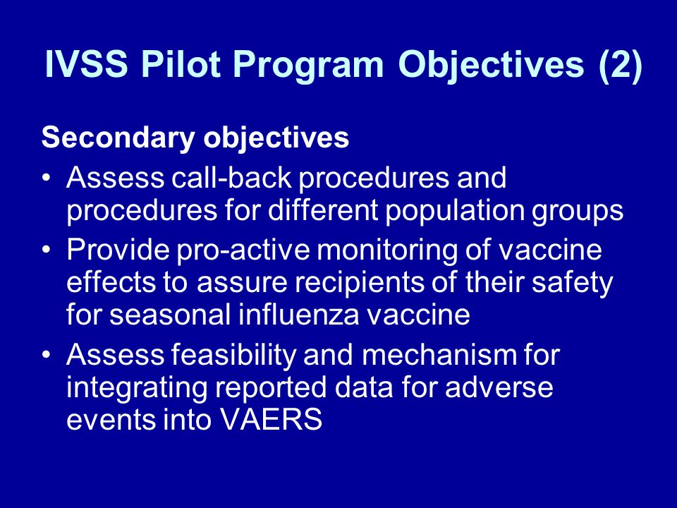 IVSS Pilot Program Objectives (2) Secondary objectives Assess call-back procedures and procedures for different population groups Provide pro-active monitoring of vaccine effects to assure recipients of their safety for seasonal influenza vaccine Assess feasibility and mechanism for integrating reported data for adverse events into VAERS