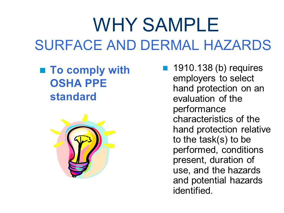 WHY SAMPLE SURFACE AND DERMAL HAZARDS To select proper personal protective equipment (PPE), particularly hand protection Surface contamination inside a glove indicates glove failure or improper work practices.