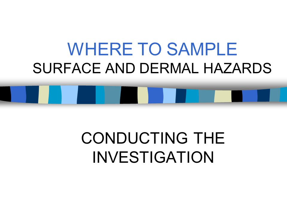 WHY SAMPLE SURFACE AND DERMAL HAZARDS To evaluate non- controlled work areas Provides documentation that contamination of non-controlled work areas has not occurred from adjacent work areas and activities.