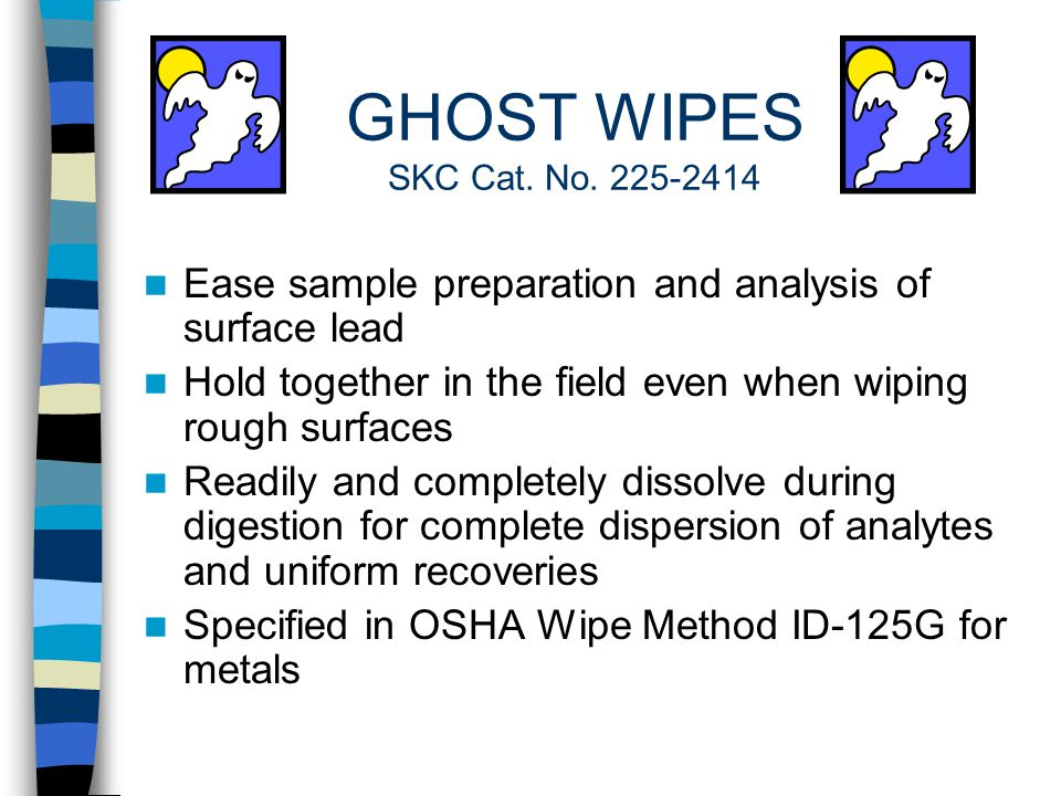 WIPE SAMPLING MEDIA Gauze pads - PCBs, pesticides Filters - Hexavalent chromium Cotton gloves - Pesticides Cotton balls - 2,4 D Ghost Wipes - Lead Cotton swabs - DNT, TNT Adhesive labels and cellophane tape - Dust and mold spores