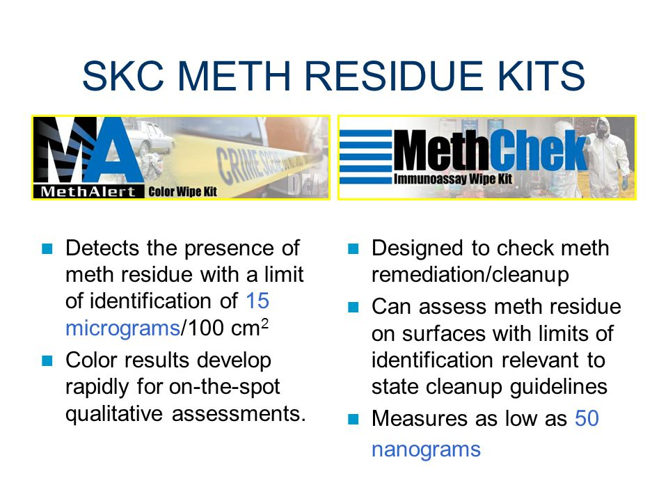 NIOSH SURFACE WIPE METHODS FOR METH To evaluate meth surface residue, NIOSH has developed two field detection kits and transferred this technology to SKC for commercial production.