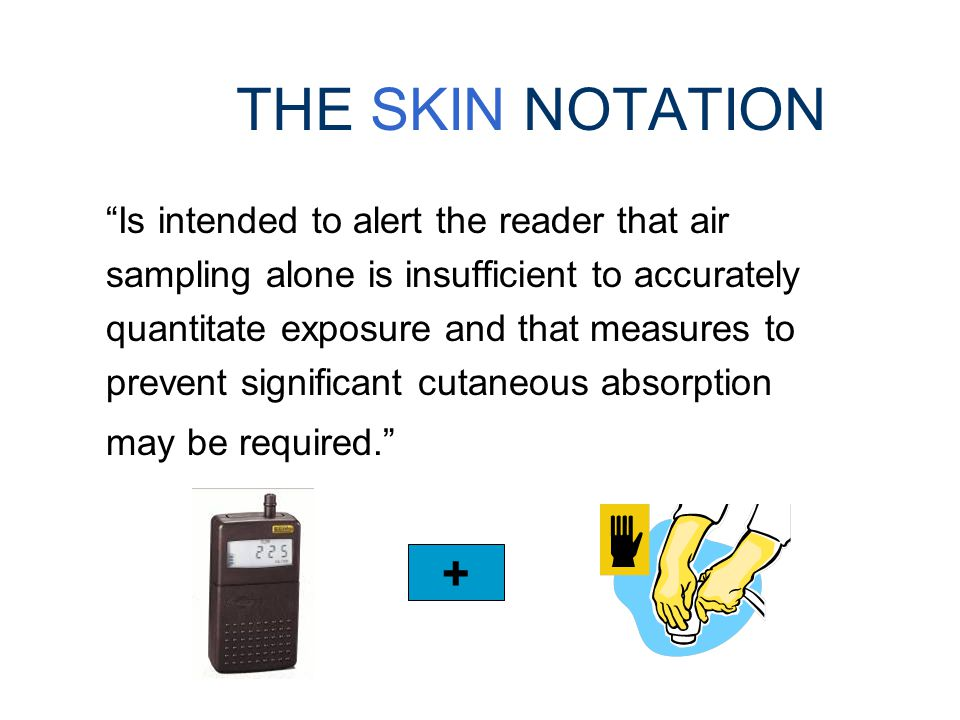 THE SKIN NOTATION Does NOT denote the capability for the chemical to cause irritation, dermatitis, and sensitization Refers to the potential contribut