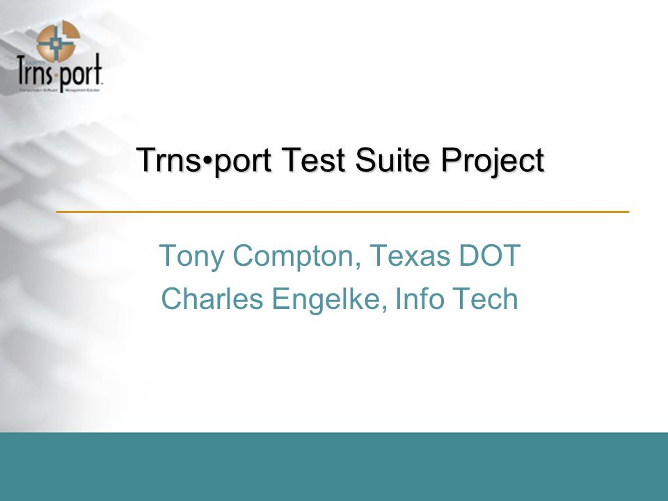 Trnsport Test Suite Project Tony Compton, Texas DOT Charles Engelke, Info Tech