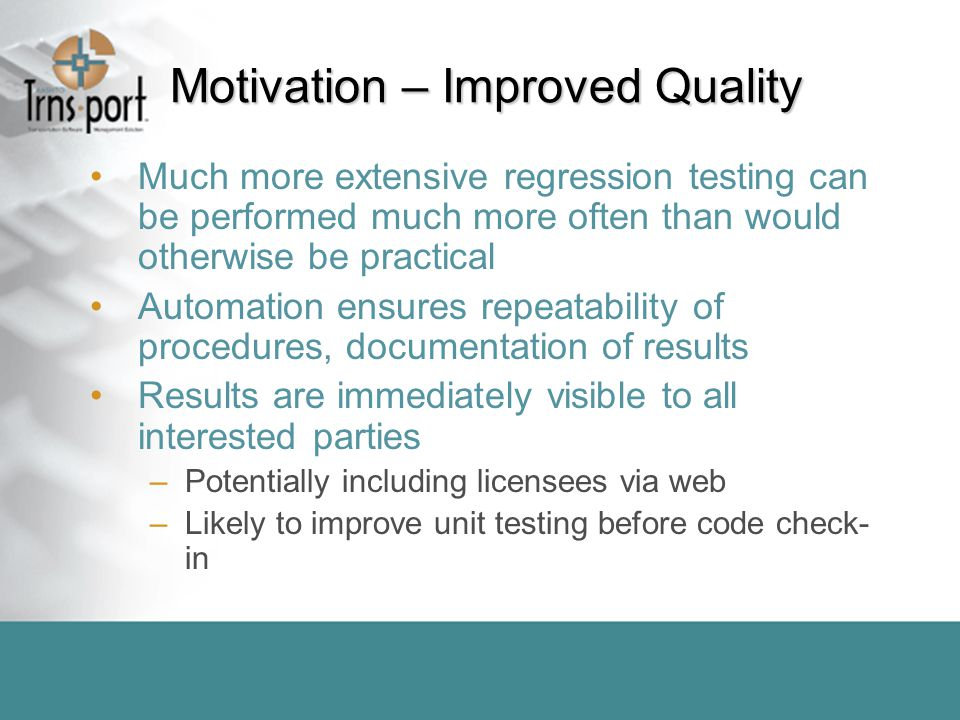 Motivation – Improved Quality Much more extensive regression testing can be performed much more often than would otherwise be practical Automation ensures repeatability of procedures, documentation of results Results are immediately visible to all interested parties –Potentially including licensees via web –Likely to improve unit testing before code check- in