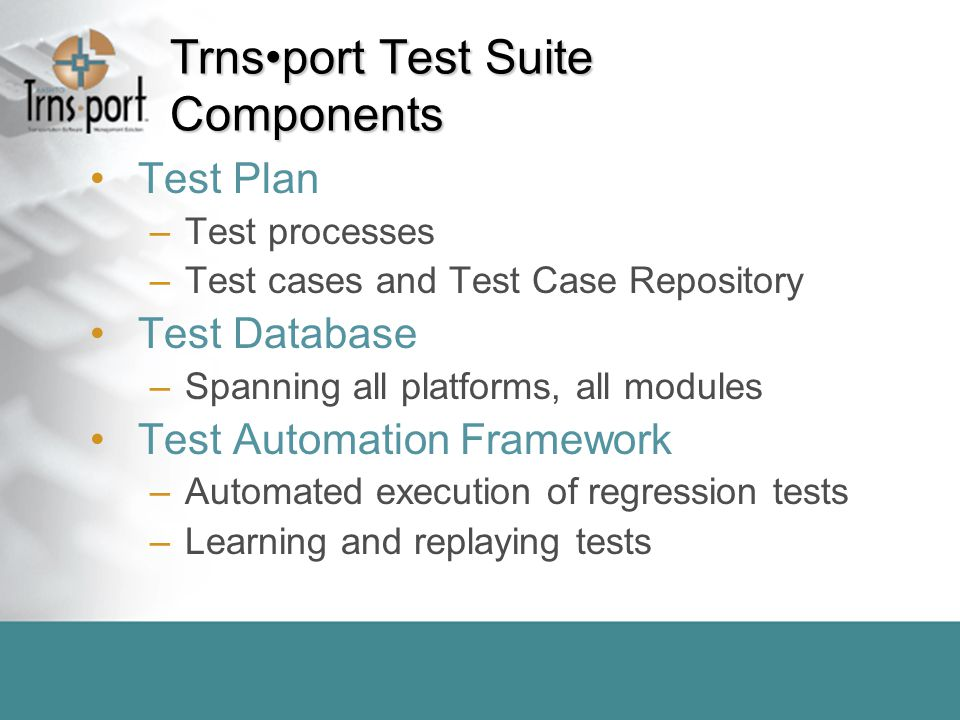 Trnsport Test Suite Components Test Plan –Test processes –Test cases and Test Case Repository Test Database –Spanning all platforms, all modules Test Automation Framework –Automated execution of regression tests –Learning and replaying tests