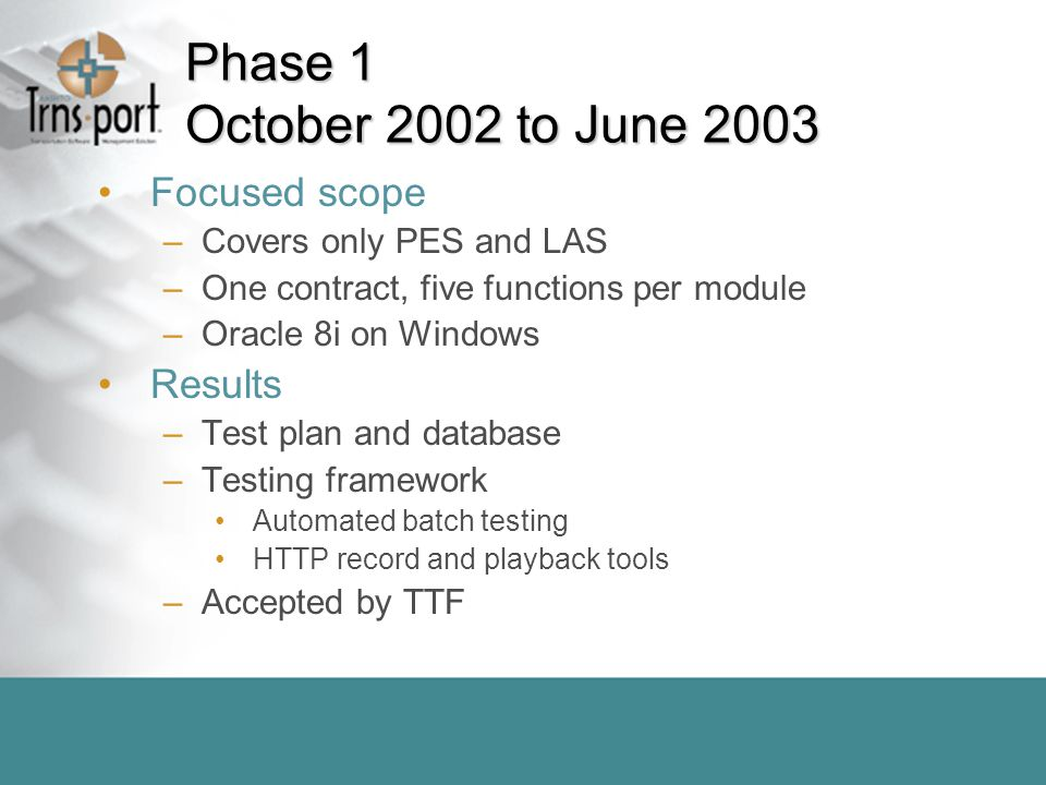 Phase 1 October 2002 to June 2003 Focused scope –Covers only PES and LAS –One contract, five functions per module –Oracle 8i on Windows Results –Test plan and database –Testing framework Automated batch testing HTTP record and playback tools –Accepted by TTF