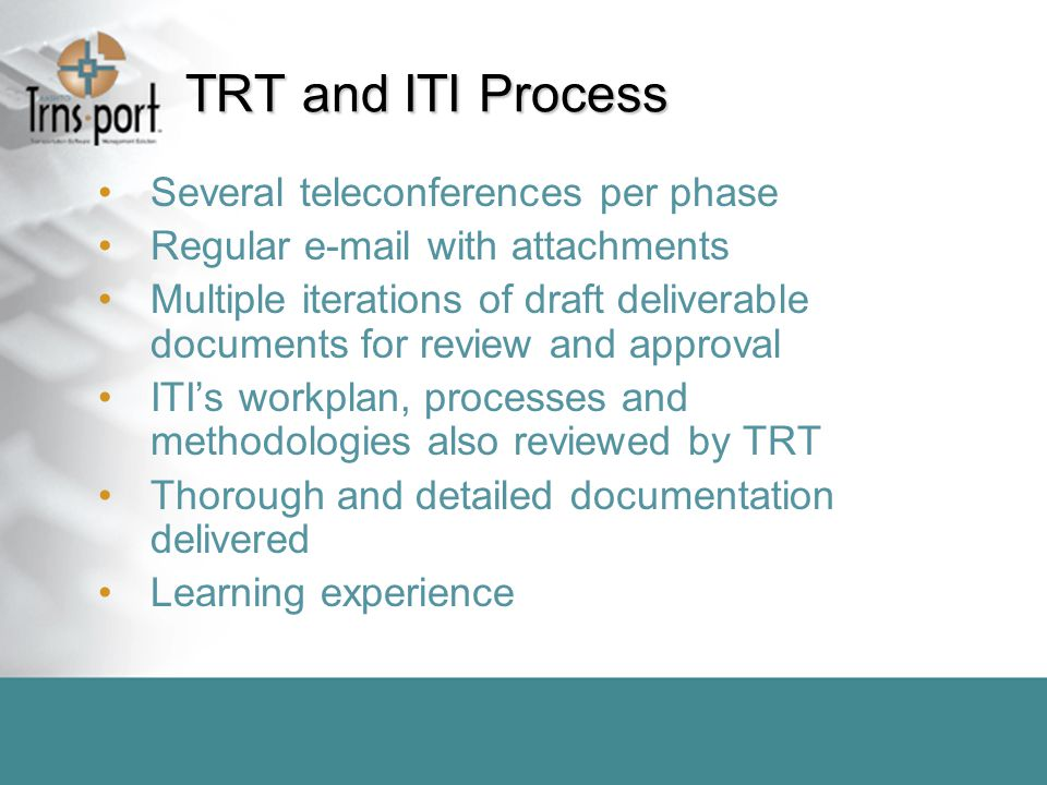 TRT and ITI Process Several teleconferences per phase Regular e-mail with attachments Multiple iterations of draft deliverable documents for review and approval ITI's workplan, processes and methodologies also reviewed by TRT Thorough and detailed documentation delivered Learning experience