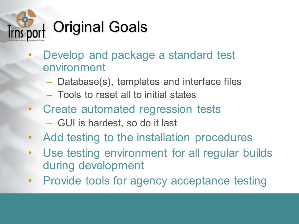 Original Goals Develop and package a standard test environment –Database(s), templates and interface files –Tools to reset all to initial states Create automated regression tests –GUI is hardest, so do it last Add testing to the installation procedures Use testing environment for all regular builds during development Provide tools for agency acceptance testing