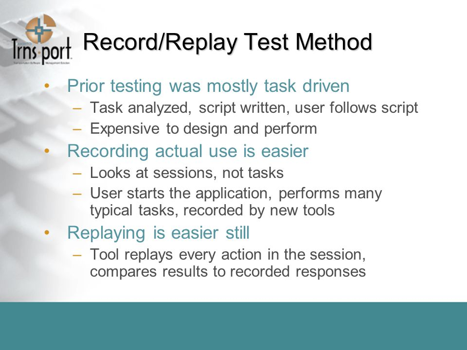 Record/Replay Test Method Prior testing was mostly task driven –Task analyzed, script written, user follows script –Expensive to design and perform Recording actual use is easier –Looks at sessions, not tasks –User starts the application, performs many typical tasks, recorded by new tools Replaying is easier still –Tool replays every action in the session, compares results to recorded responses