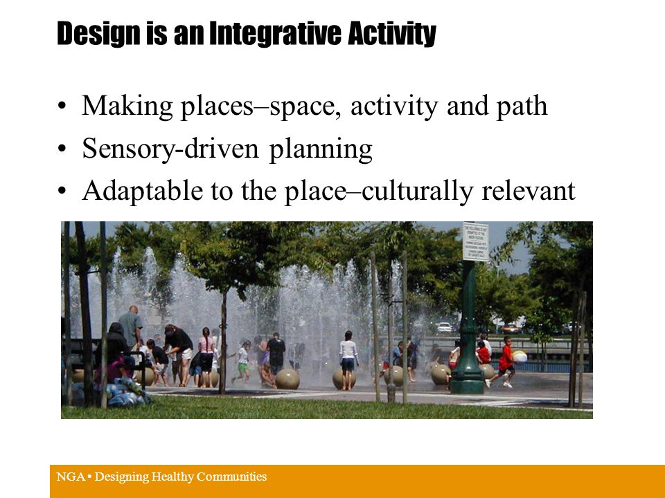 NGA Designing Healthy Communities Design is an Integrative Activity Making places–space, activity and path Sensory-driven planning Adaptable to the place–culturally relevant