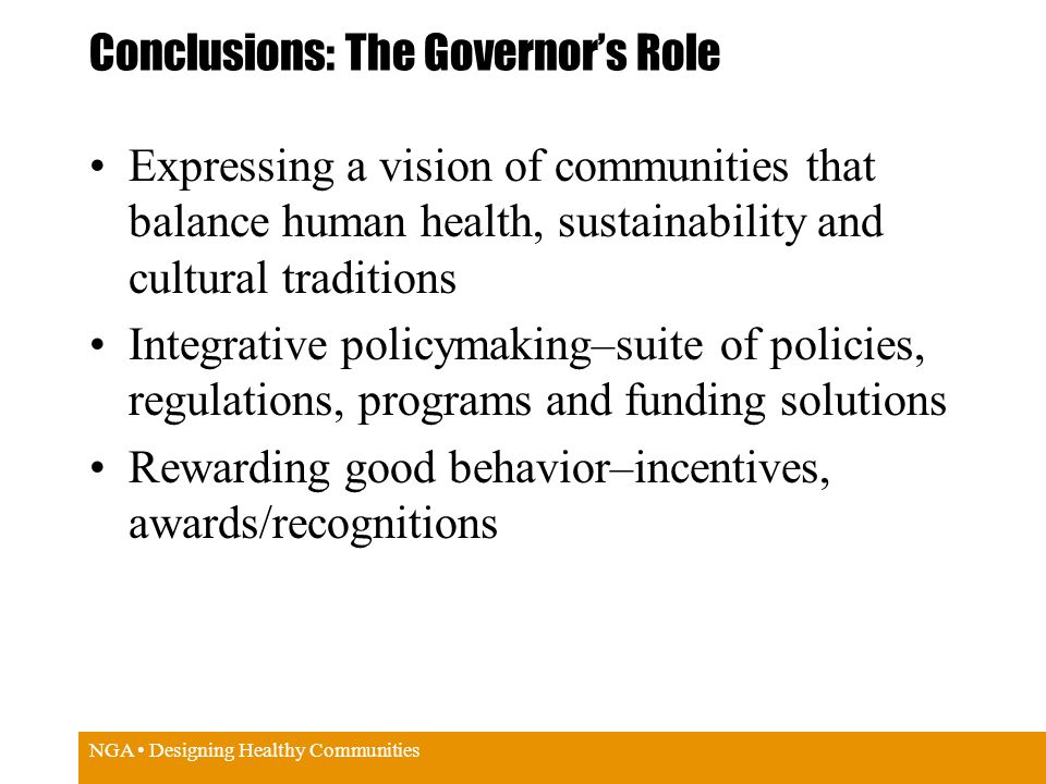 NGA Designing Healthy Communities Conclusions: The Governor's Role Expressing a vision of communities that balance human health, sustainability and cultural traditions Integrative policymaking–suite of policies, regulations, programs and funding solutions Rewarding good behavior–incentives, awards/recognitions