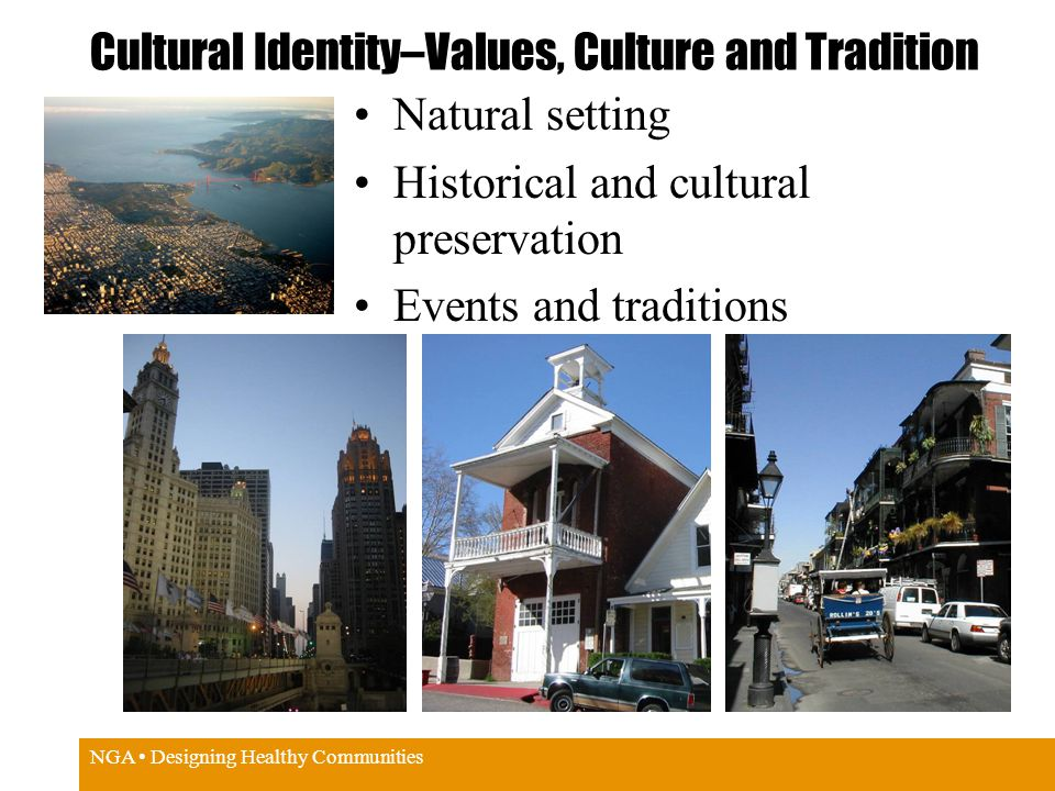 NGA Designing Healthy Communities Cultural Identity–Values, Culture and Tradition Natural setting Historical and cultural preservation Events and traditions