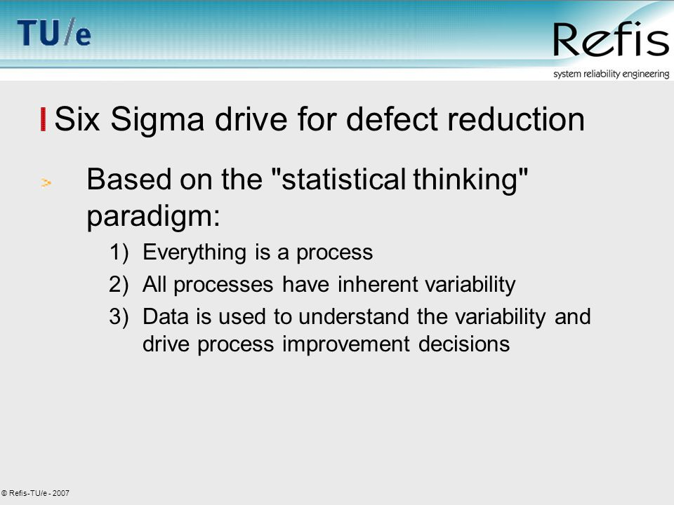 © Refis-TU/e - 2007 Six Sigma drive for defect reduction Based on the statistical thinking paradigm: 1)Everything is a process 2)All processes have inherent variability 3)Data is used to understand the variability and drive process improvement decisions