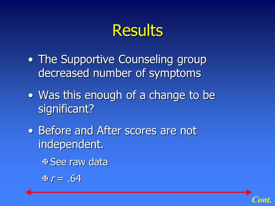 Results The Supportive Counseling group decreased number of symptomsThe Supportive Counseling group decreased number of symptoms Was this enough of a change to be significant?Was this enough of a change to be significant.