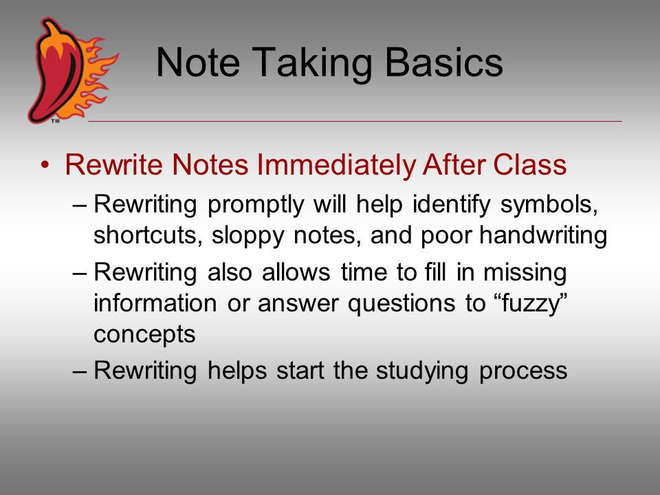 Note Taking Basics Rewrite Notes Immediately After Class –Rewriting promptly will help identify symbols, shortcuts, sloppy notes, and poor handwriting –Rewriting also allows time to fill in missing information or answer questions to fuzzy concepts –Rewriting helps start the studying process