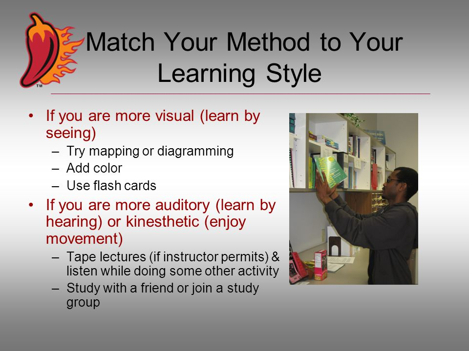 Match Your Method to Your Learning Style If you are more visual (learn by seeing) –Try mapping or diagramming –Add color –Use flash cards If you are more auditory (learn by hearing) or kinesthetic (enjoy movement) –Tape lectures (if instructor permits) & listen while doing some other activity –Study with a friend or join a study group