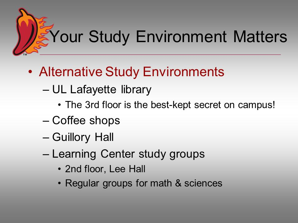 Your Study Environment Matters Alternative Study Environments –UL Lafayette library The 3rd floor is the best-kept secret on campus.