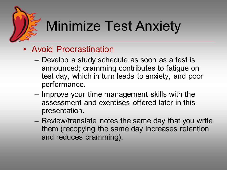 Minimize Test Anxiety Avoid Procrastination –Develop a study schedule as soon as a test is announced; cramming contributes to fatigue on test day, which in turn leads to anxiety, and poor performance.