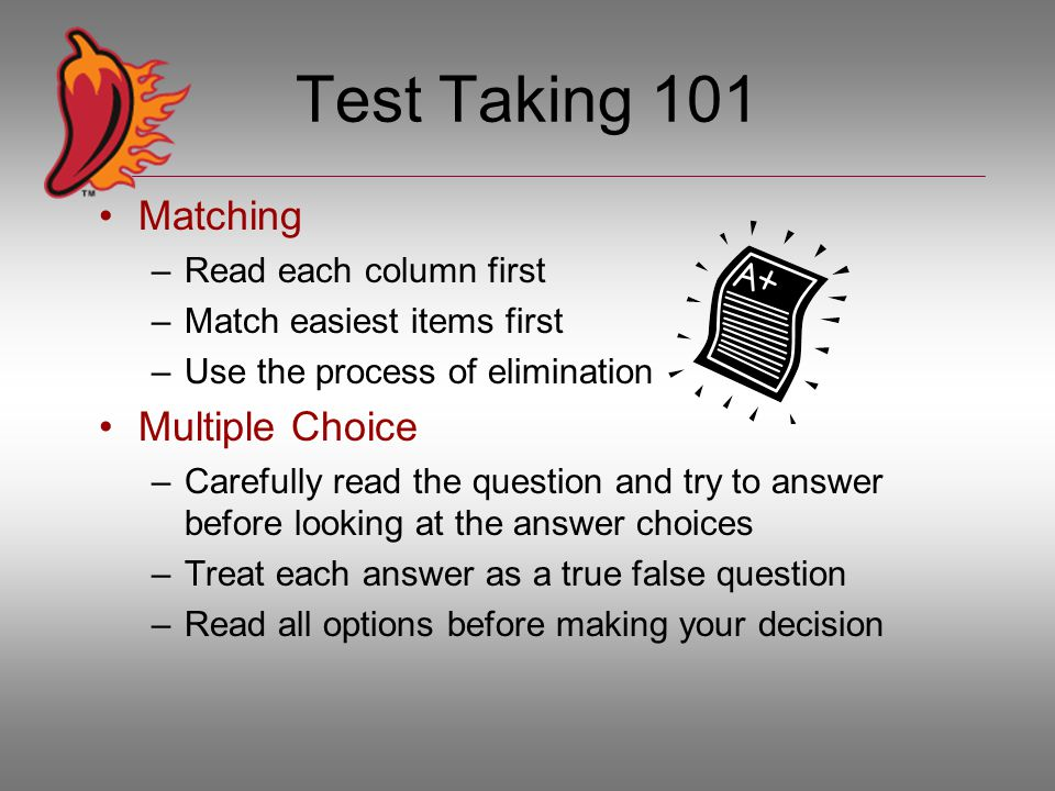Test Taking 101 Matching –Read each column first –Match easiest items first –Use the process of elimination Multiple Choice –Carefully read the question and try to answer before looking at the answer choices –Treat each answer as a true false question –Read all options before making your decision