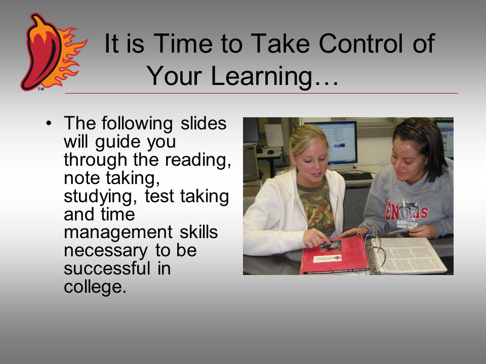 It is Time to Take Control of Your Learning… The following slides will guide you through the reading, note taking, studying, test taking and time management skills necessary to be successful in college.