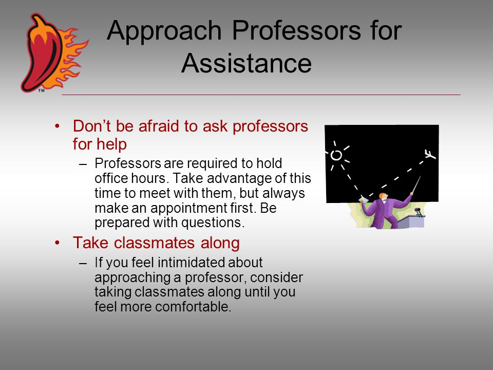 Approach Professors for Assistance Don't be afraid to ask professors for help –Professors are required to hold office hours.