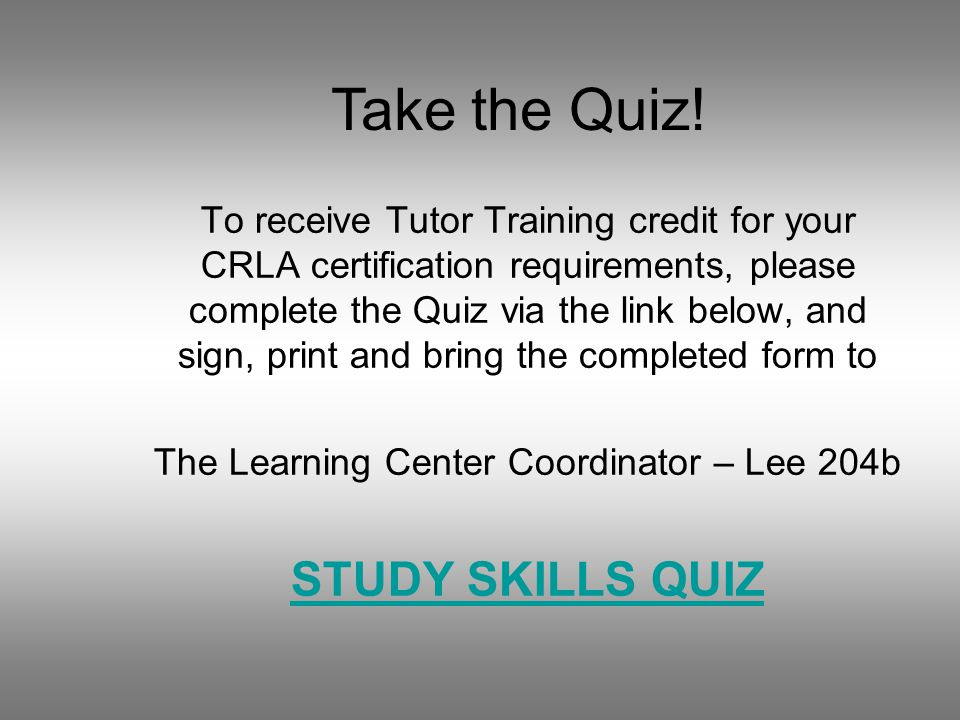 To receive Tutor Training credit for your CRLA certification requirements, please complete the Quiz via the link below, and sign, print and bring the completed form to The Learning Center Coordinator – Lee 204b STUDY SKILLS QUIZ Take the Quiz!