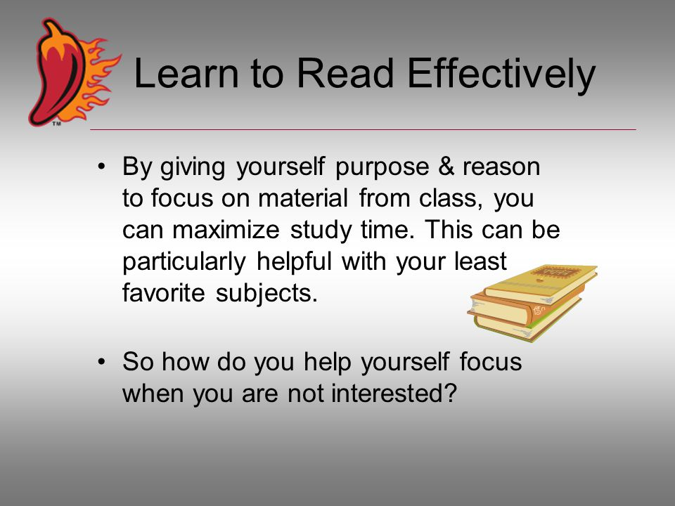 Learn to Read Effectively By giving yourself purpose & reason to focus on material from class, you can maximize study time.