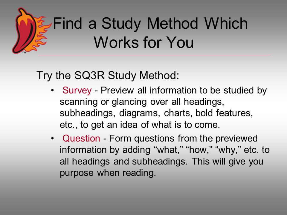 Find a Study Method Which Works for You Try the SQ3R Study Method: Survey - Preview all information to be studied by scanning or glancing over all headings, subheadings, diagrams, charts, bold features, etc., to get an idea of what is to come.