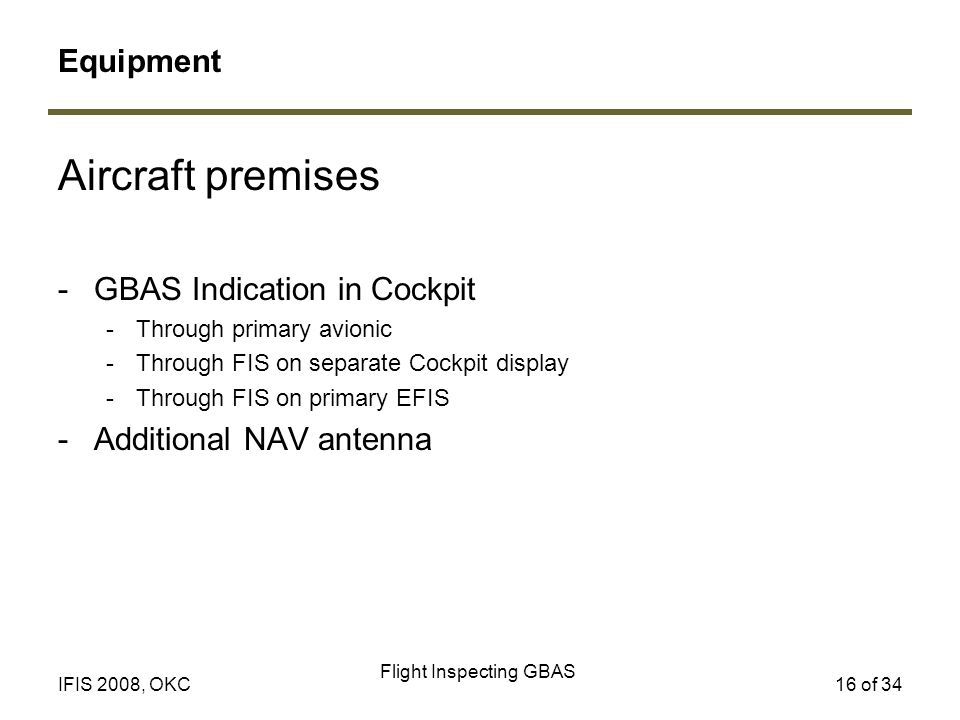 Flight Inspecting GBAS 16 of 34IFIS 2008, OKC Aircraft premises -GBAS Indication in Cockpit -Through primary avionic -Through FIS on separate Cockpit display -Through FIS on primary EFIS -Additional NAV antenna Equipment