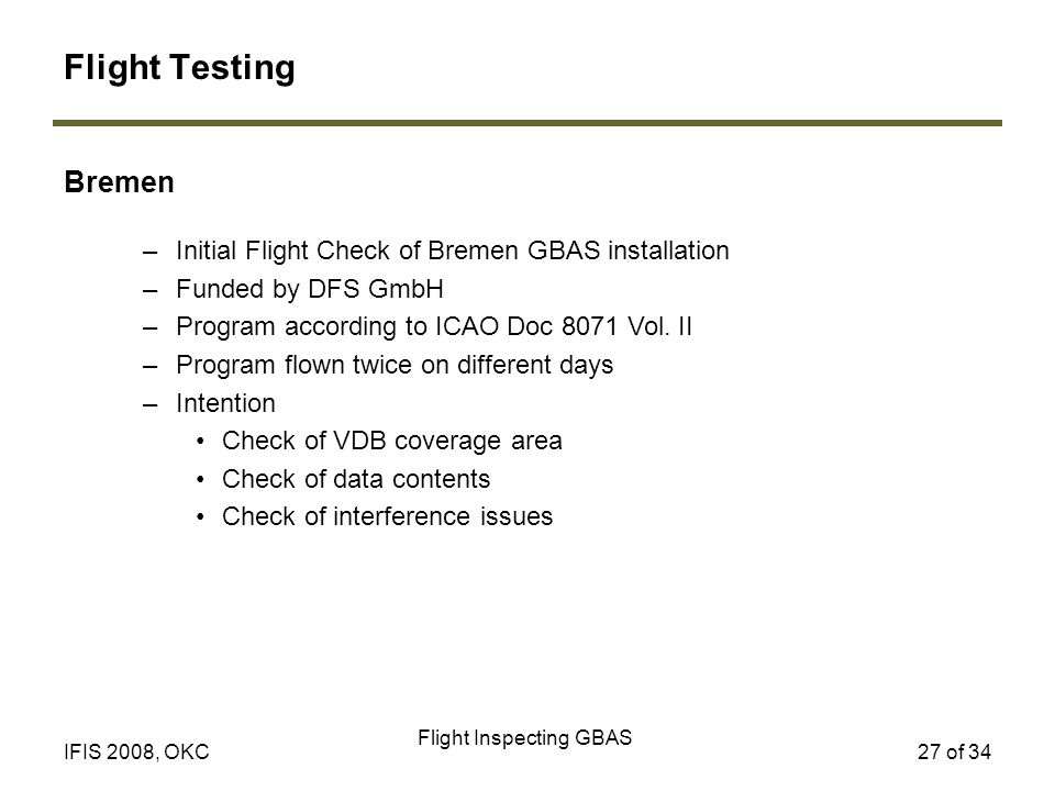 Flight Inspecting GBAS 27 of 34IFIS 2008, OKC Bremen Flight Testing –Initial Flight Check of Bremen GBAS installation –Funded by DFS GmbH –Program according to ICAO Doc 8071 Vol.