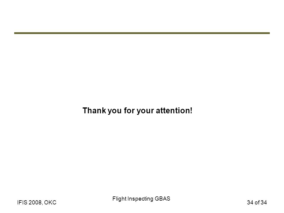 Flight Inspecting GBAS 34 of 34IFIS 2008, OKC Thank you for your attention!