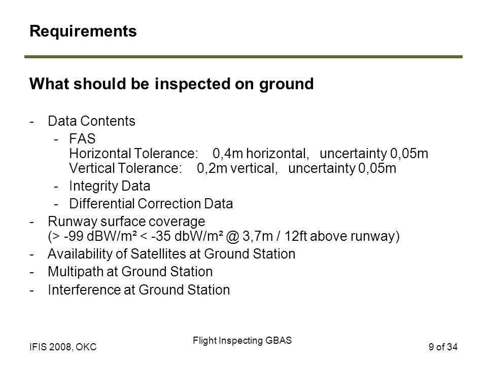 Flight Inspecting GBAS 9 of 34IFIS 2008, OKC What should be inspected on ground -Data Contents -FAS Horizontal Tolerance: 0,4m horizontal, uncertainty 0,05m Vertical Tolerance: 0,2m vertical, uncertainty 0,05m -Integrity Data -Differential Correction Data -Runway surface coverage (> -99 dBW/m² < -35 dbW/m² @ 3,7m / 12ft above runway) -Availability of Satellites at Ground Station -Multipath at Ground Station -Interference at Ground Station Requirements