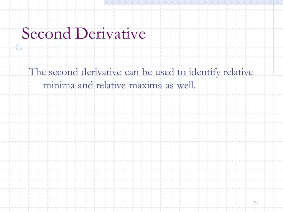11 Second Derivative The second derivative can be used to identify relative minima and relative maxima as well.