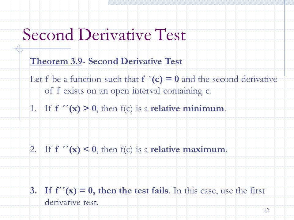 12 Second Derivative Test Theorem 3.9- Second Derivative Test Let f be a function such that f ´(c) = 0 and the second derivative of f exists on an ope