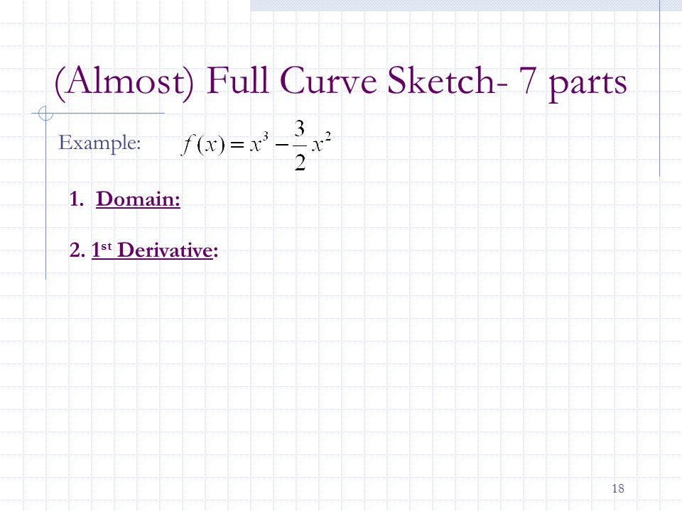 18 (Almost) Full Curve Sketch- 7 parts Example: 1. Domain: 2. 1 st Derivative: