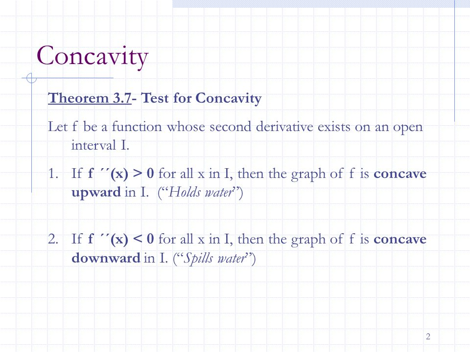 2 Concavity Theorem 3.7- Test for Concavity Let f be a function whose second derivative exists on an open interval I. 1.If f ´´(x) > 0 for all x in I,