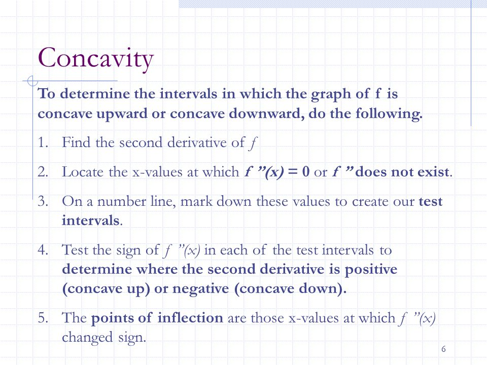 6 Concavity To determine the intervals in which the graph of f is concave upward or concave downward, do the following. 1.Find the second derivative o