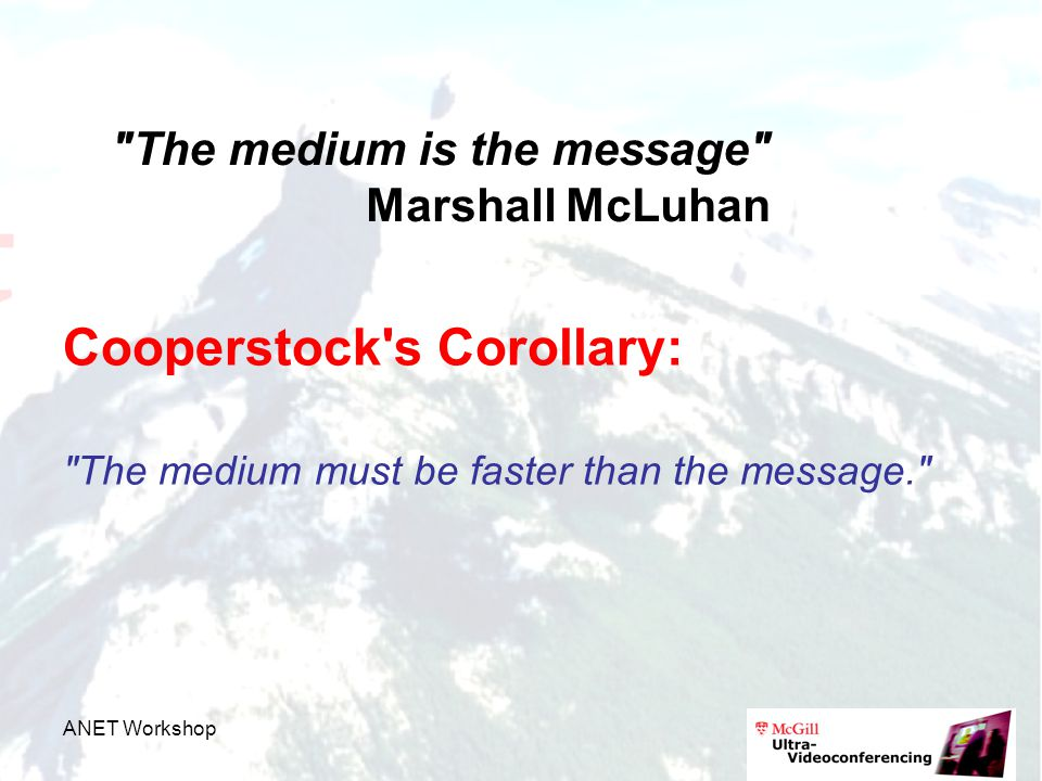 ANET Workshop The medium is the message Marshall McLuhan Cooperstock s Corollary: The medium must be faster than the message.