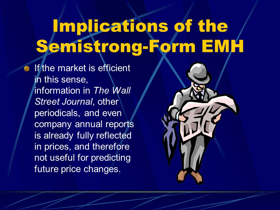 Implications of the Semistrong-Form EMH If the market is efficient in this sense, information in The Wall Street Journal, other periodicals, and even