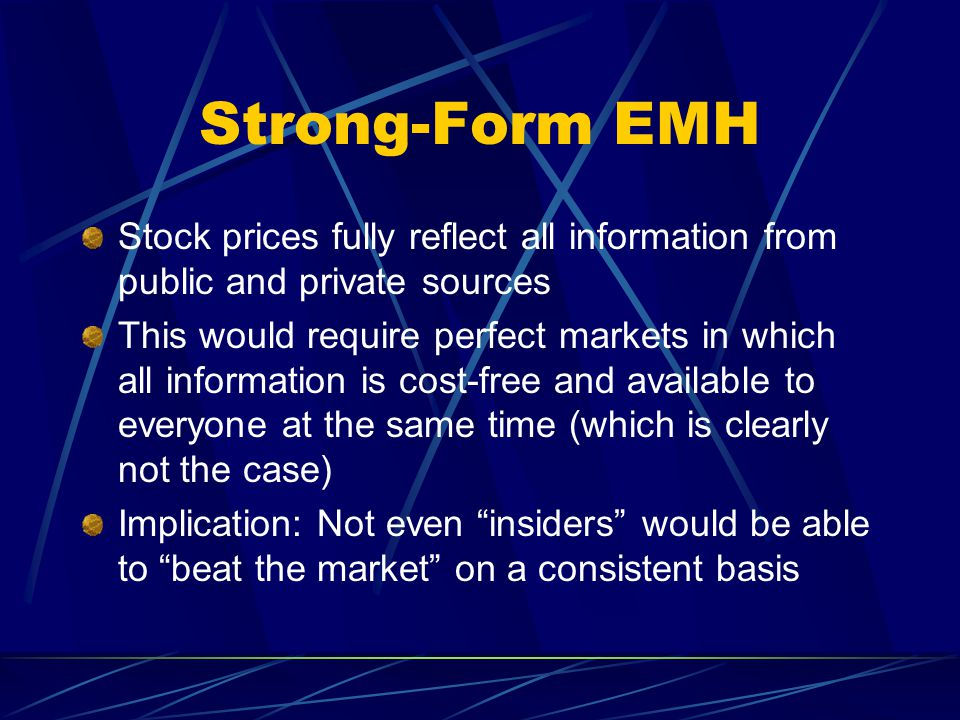 Strong-Form EMH Stock prices fully reflect all information from public and private sources This would require perfect markets in which all information
