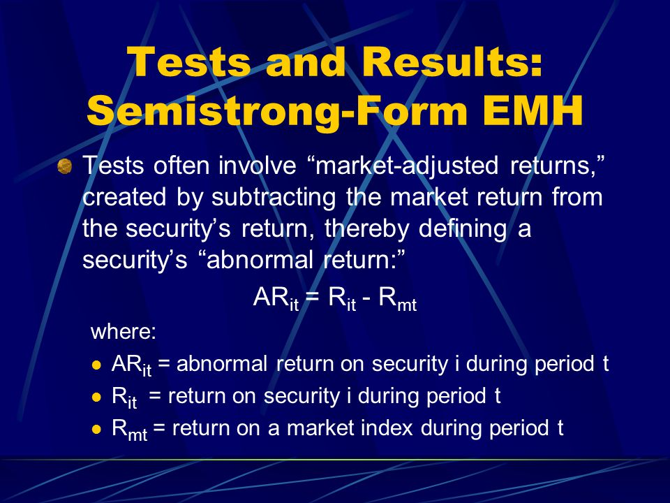 "Tests and Results: Semistrong-Form EMH Tests often involve ""market-adjusted returns,"" created by subtracting the market return from the security's ret"
