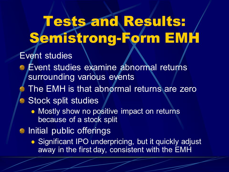 Tests and Results: Semistrong-Form EMH Event studies Event studies examine abnormal returns surrounding various events The EMH is that abnormal return