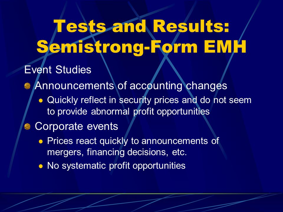 Tests and Results: Semistrong-Form EMH Event Studies Announcements of accounting changes Quickly reflect in security prices and do not seem to provide